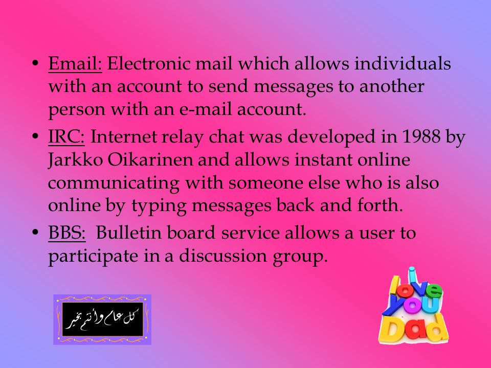 Email: Electronic mail which allows individuals with an account to send messages to another person with an e-mail account. IRC: Internet relay chat wa