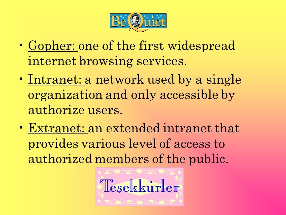 Gopher: one of the first widespread internet browsing services. Intranet: a network used by a single organization and only accessible by authorize use