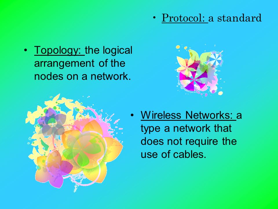 Topology: the logical arrangement of the nodes on a network. Wireless Networks: a type a network that does not require the use of cables. Protocol: a