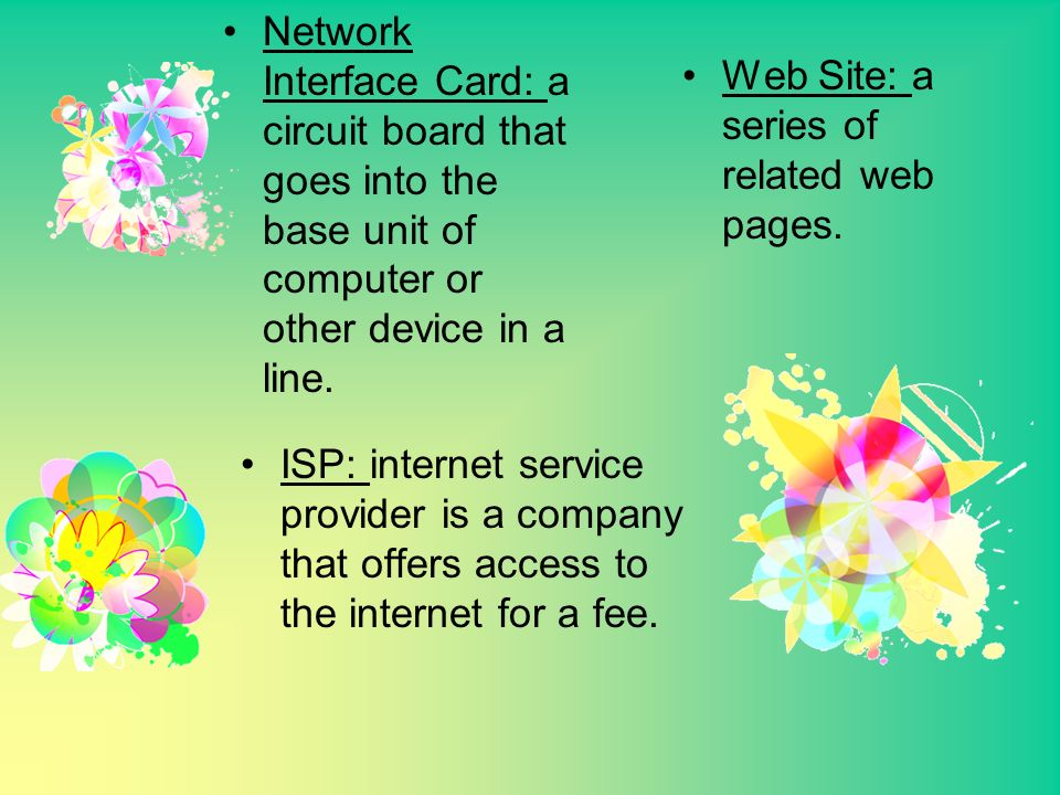 ISP: internet service provider is a company that offers access to the internet for a fee. Web Site: a series of related web pages. Network Interface C