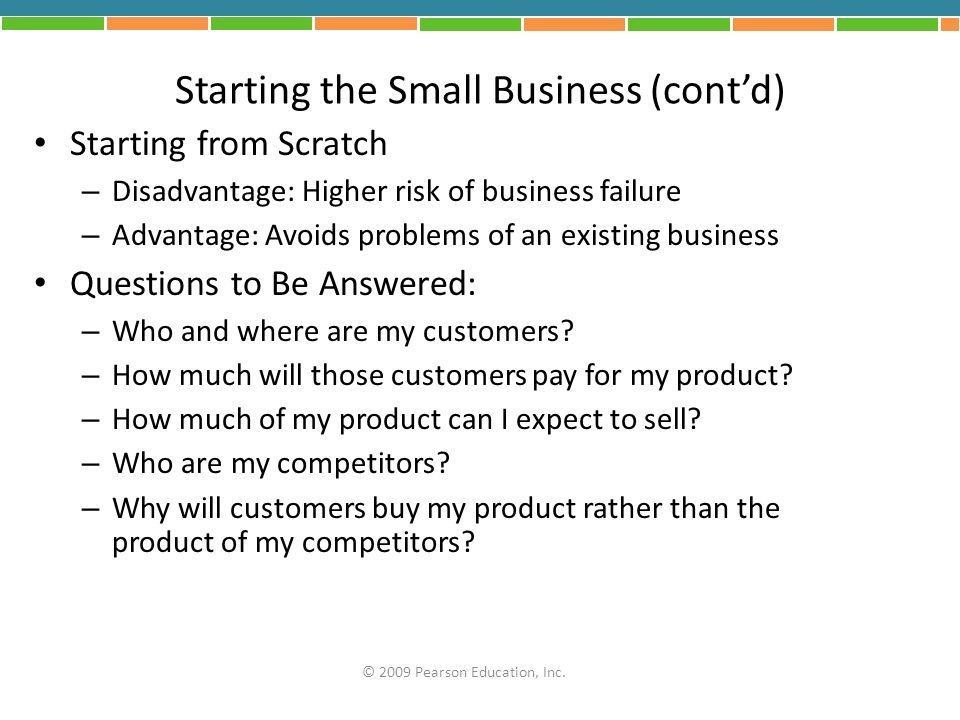 Starting the Small Business (contd) Starting from Scratch – Disadvantage: Higher risk of business failure – Advantage: Avoids problems of an existing