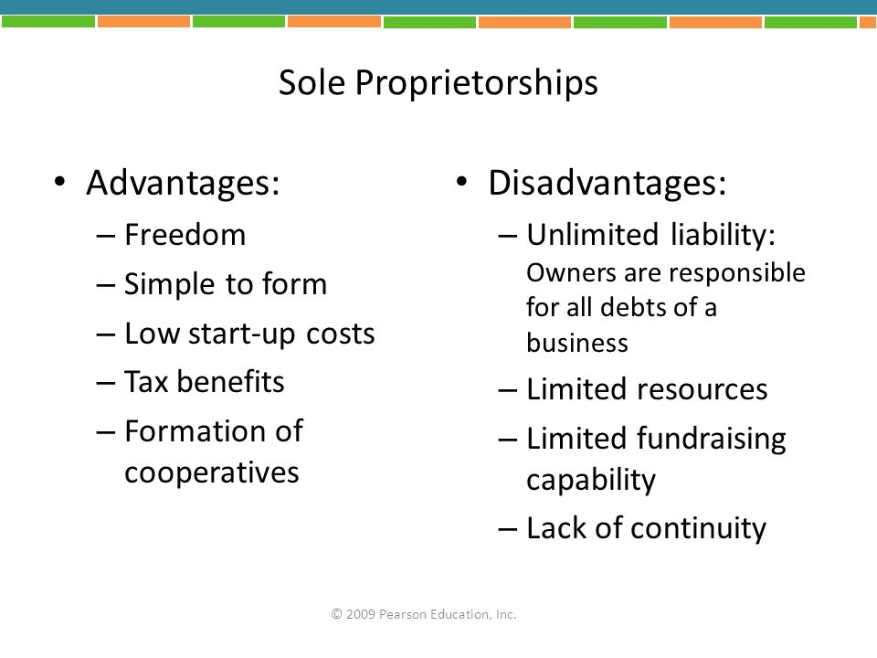 Sole Proprietorships Advantages: – Freedom – Simple to form – Low start-up costs – Tax benefits – Formation of cooperatives Disadvantages: – Unlimited