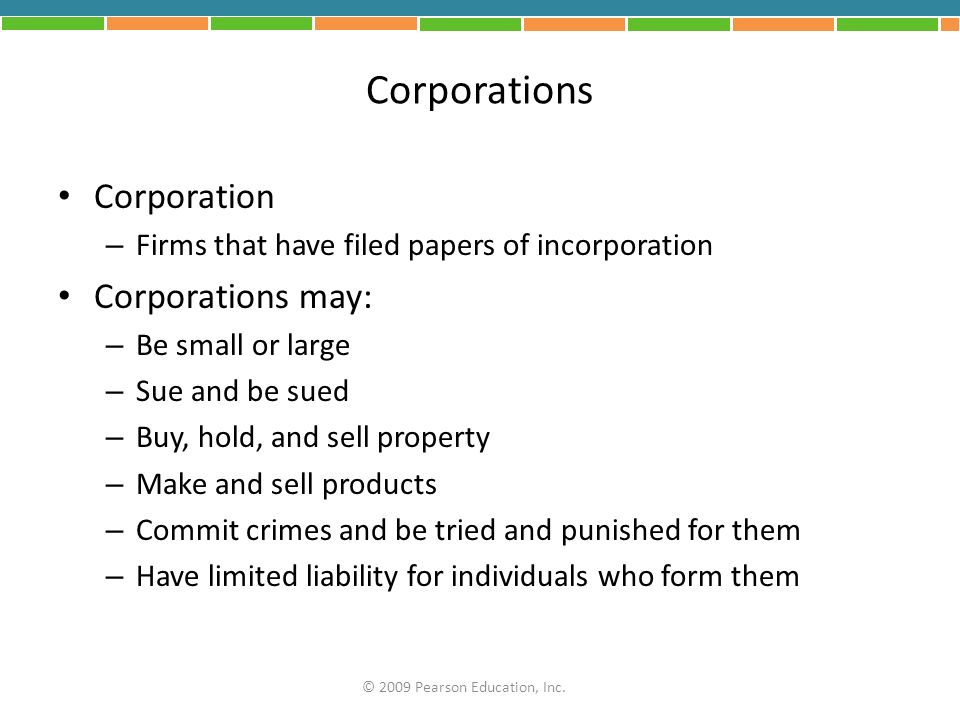 Corporations Corporation – Firms that have filed papers of incorporation Corporations may: – Be small or large – Sue and be sued – Buy, hold, and sell