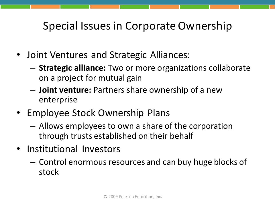 Special Issues in Corporate Ownership Joint Ventures and Strategic Alliances: – Strategic alliance: Two or more organizations collaborate on a project