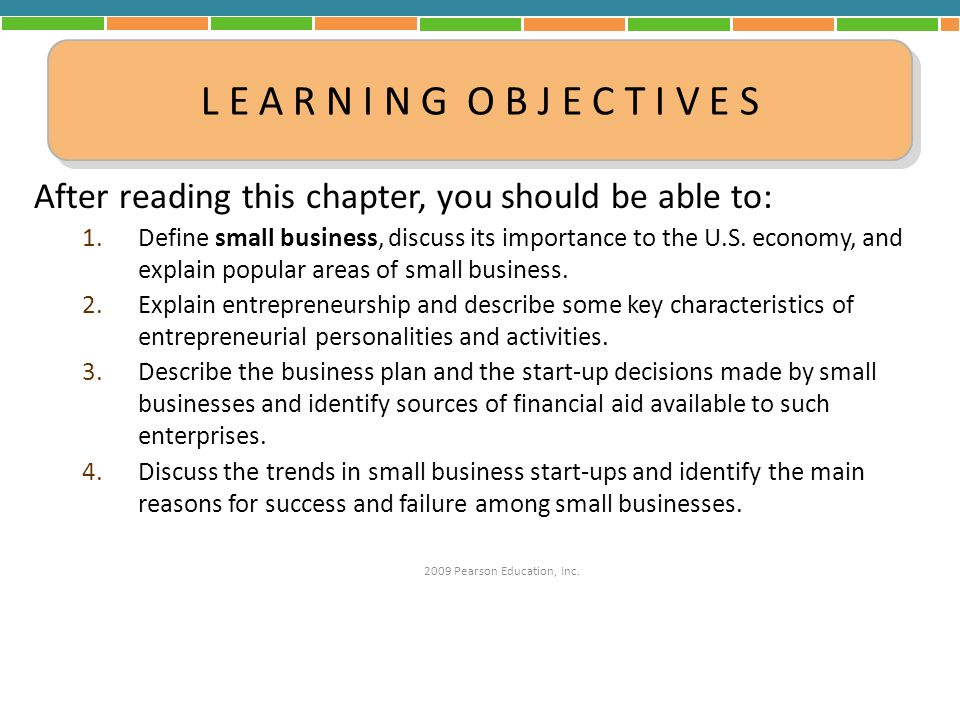 After reading this chapter, you should be able to: 1.Define small business, discuss its importance to the U.S. economy, and explain popular areas of s