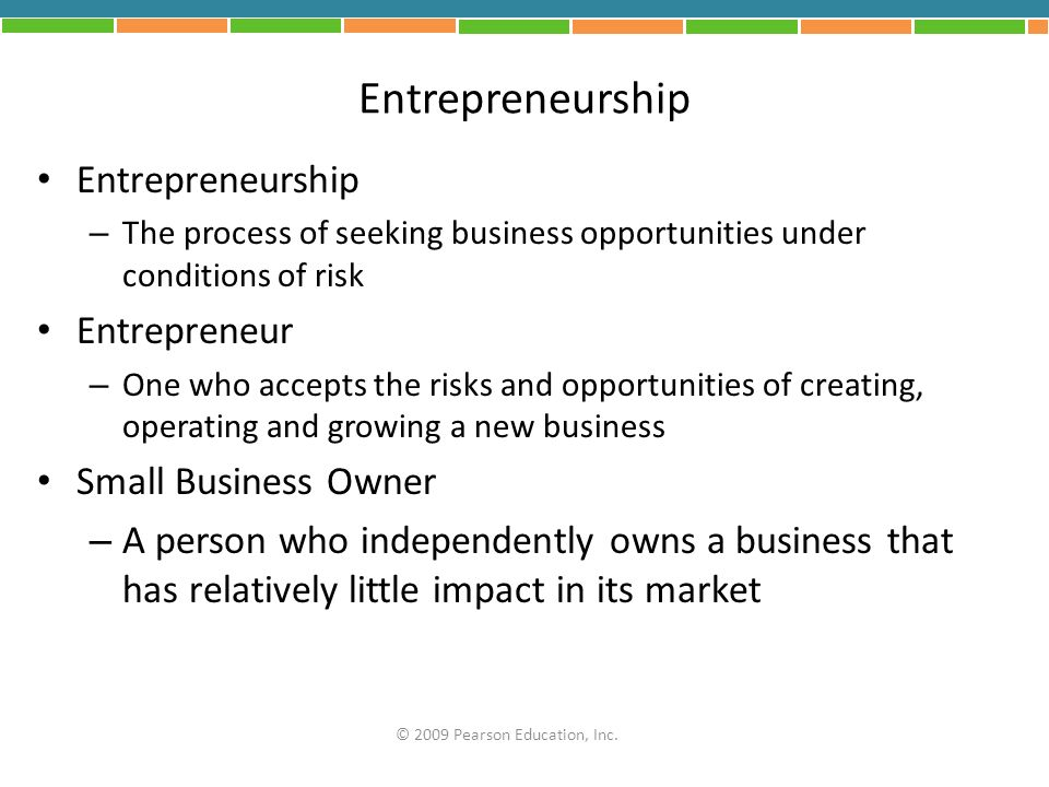 Entrepreneurship – The process of seeking business opportunities under conditions of risk Entrepreneur – One who accepts the risks and opportunities o