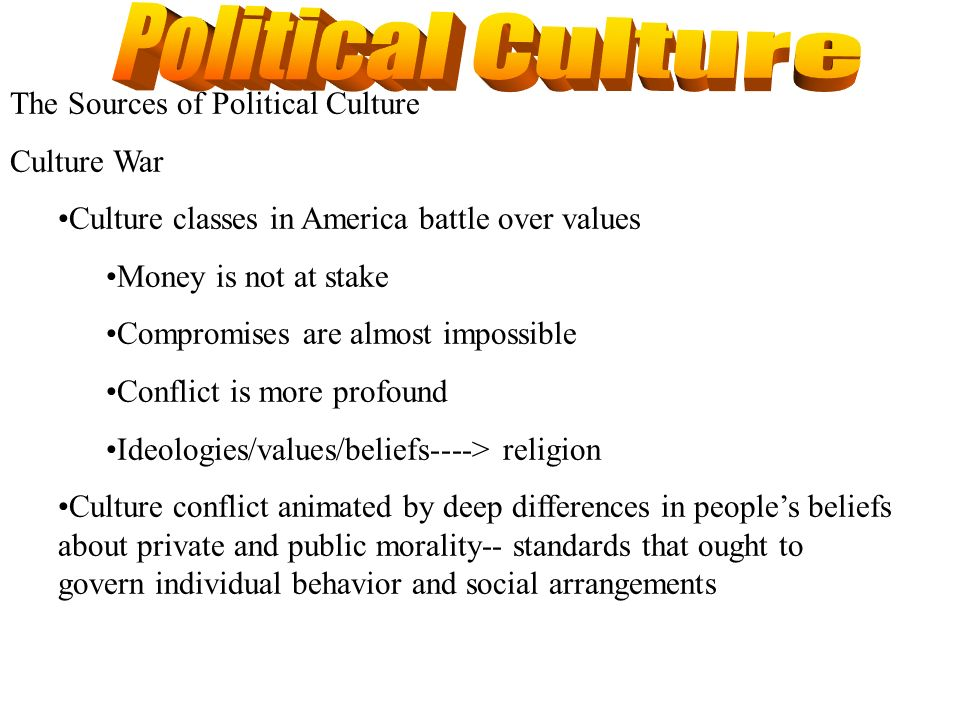 The Sources of Political Culture Culture War Culture classes in America battle over values Money is not at stake Compromises are almost impossible Con