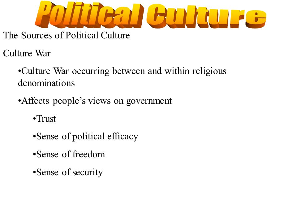 The Sources of Political Culture Culture War Culture War occurring between and within religious denominations Affects peoples views on government Trus