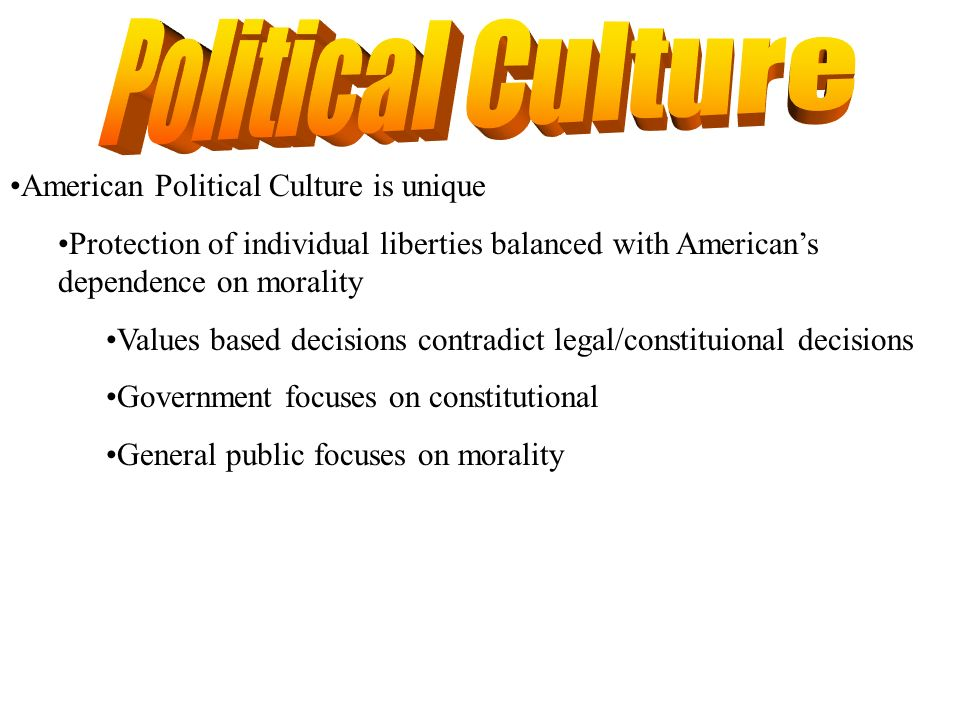 American Political Culture is unique Protection of individual liberties balanced with Americans dependence on morality Values based decisions contradi