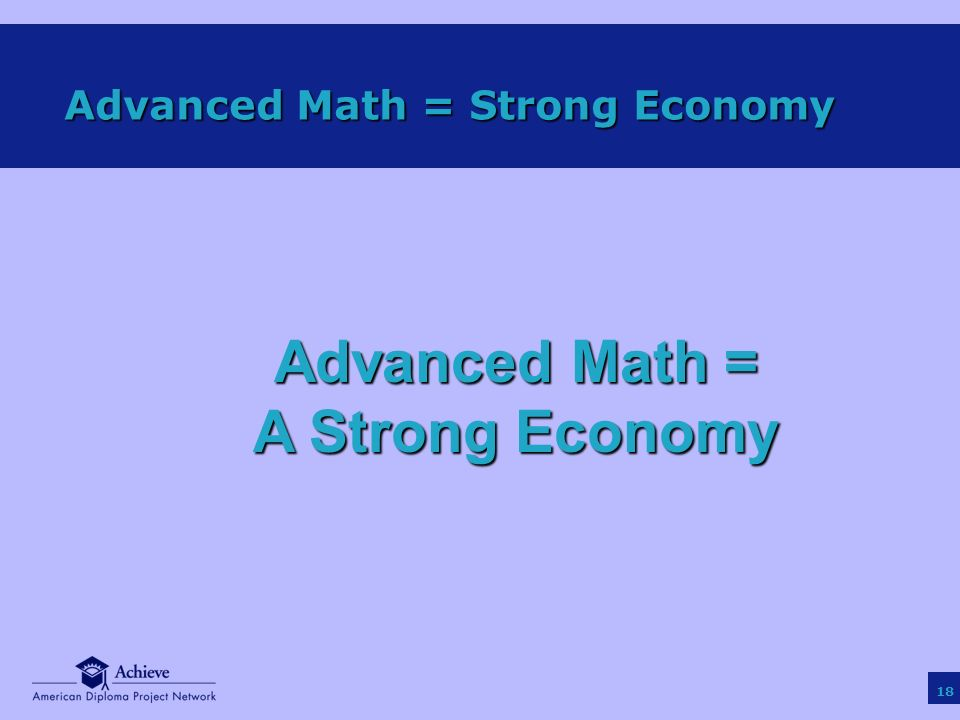 18 Advanced Math = Strong Economy Advanced Math = A Strong Economy