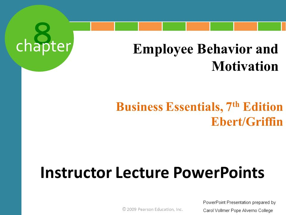 8 chapter Business Essentials, 7 th Edition Ebert/Griffin © 2009 Pearson Education, Inc. Employee Behavior and Motivation Instructor Lecture PowerPoin