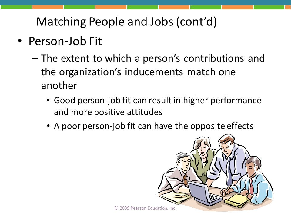 Matching People and Jobs (contd) Person-Job Fit – The extent to which a persons contributions and the organizations inducements match one another Good