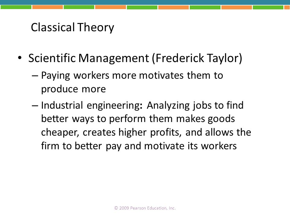 Classical Theory Scientific Management (Frederick Taylor) – Paying workers more motivates them to produce more – Industrial engineering: Analyzing job