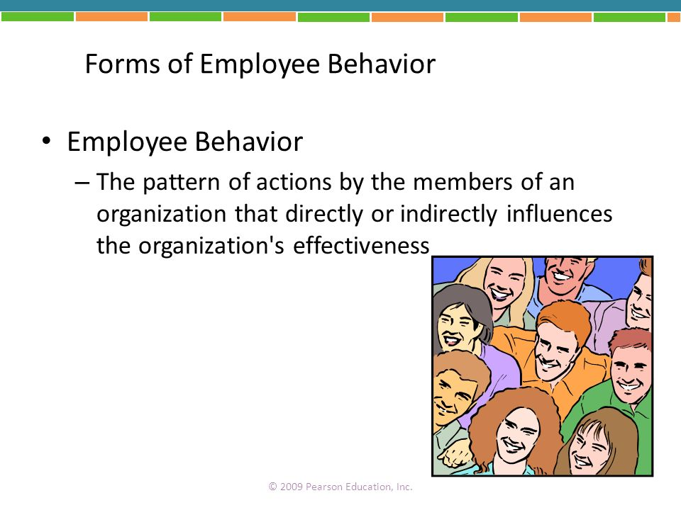 Forms of Employee Behavior Employee Behavior – The pattern of actions by the members of an organization that directly or indirectly influences the org