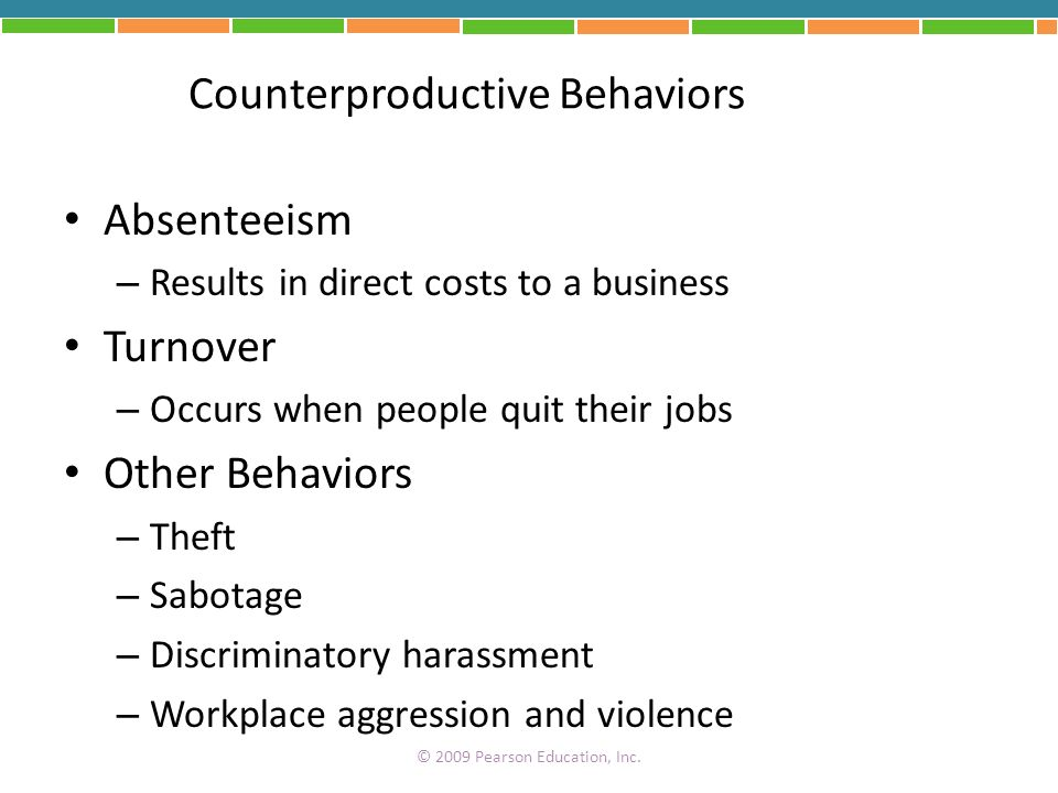 Counterproductive Behaviors Absenteeism – Results in direct costs to a business Turnover – Occurs when people quit their jobs Other Behaviors – Theft