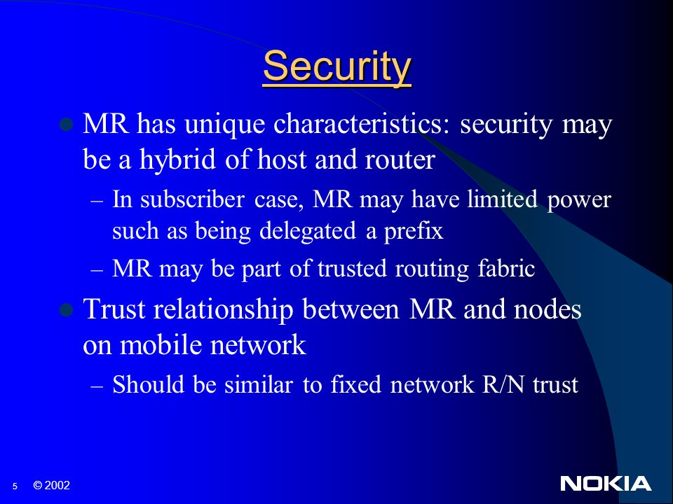 5 © 2002 Security MR has unique characteristics: security may be a hybrid of host and router – In subscriber case, MR may have limited power such as being delegated a prefix – MR may be part of trusted routing fabric Trust relationship between MR and nodes on mobile network – Should be similar to fixed network R/N trust