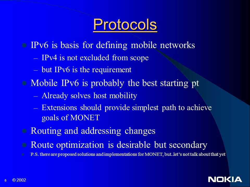 6 © 2002 Protocols IPv6 is basis for defining mobile networks – IPv4 is not excluded from scope – but IPv6 is the requirement Mobile IPv6 is probably the best starting pt – Already solves host mobility – Extensions should provide simplest path to achieve goals of MONET Routing and addressing changes Route optimization is desirable but secondary P.S.