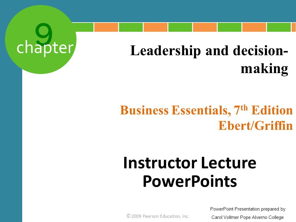 9 chapter Business Essentials, 7 th Edition Ebert/Griffin © 2009 Pearson Education, Inc. Leadership and decision- making PowerPoint Presentation prepa