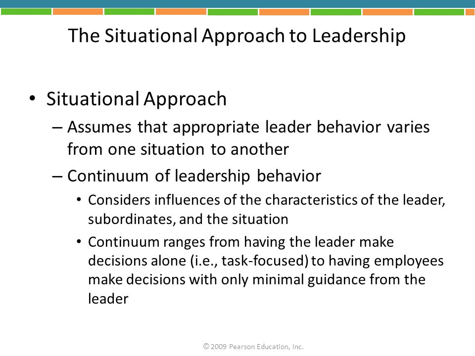 The Situational Approach to Leadership Situational Approach – Assumes that appropriate leader behavior varies from one situation to another – Continuu