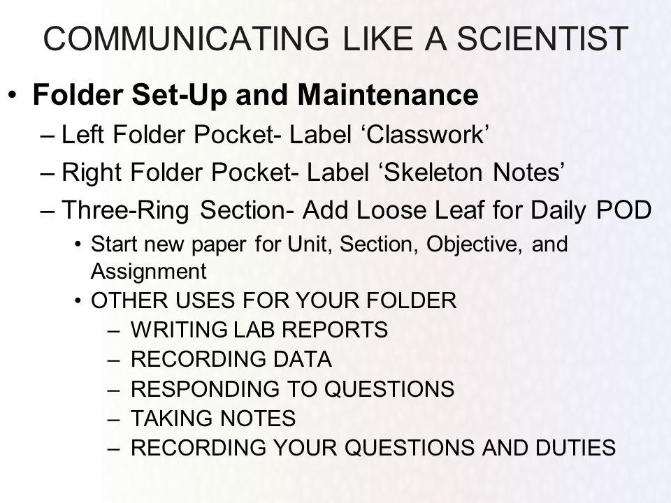 COMMUNICATING LIKE A SCIENTIST Folder Set-Up and Maintenance –Left Folder Pocket- Label Classwork –Right Folder Pocket- Label Skeleton Notes –Three-Ri