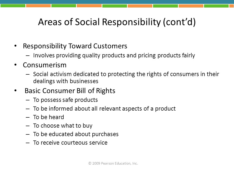 Areas of Social Responsibility (contd) Responsibility Toward Customers – Involves providing quality products and pricing products fairly Consumerism –