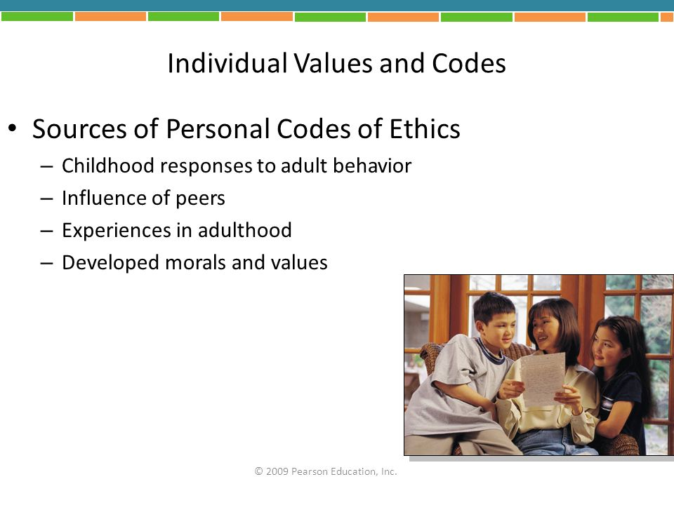 Individual Values and Codes Sources of Personal Codes of Ethics – Childhood responses to adult behavior – Influence of peers – Experiences in adulthoo