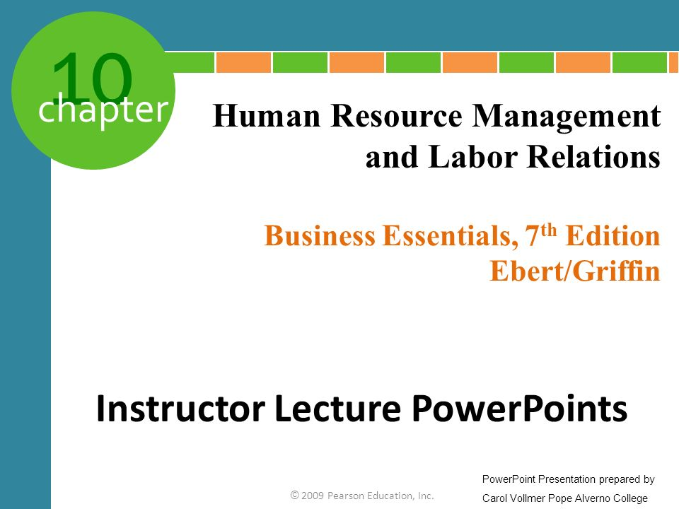 10 chapter Business Essentials, 7 th Edition Ebert/Griffin © 2009 Pearson Education, Inc. Human Resource Management and Labor Relations Instructor Lec