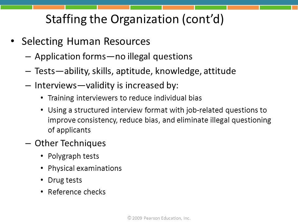 Staffing the Organization (contd) Selecting Human Resources – Application formsno illegal questions – Testsability, skills, aptitude, knowledge, attitude – Interviewsvalidity is increased by: Training interviewers to reduce individual bias Using a structured interview format with job-related questions to improve consistency, reduce bias, and eliminate illegal questioning of applicants – Other Techniques Polygraph tests Physical examinations Drug tests Reference checks © 2009 Pearson Education, Inc.