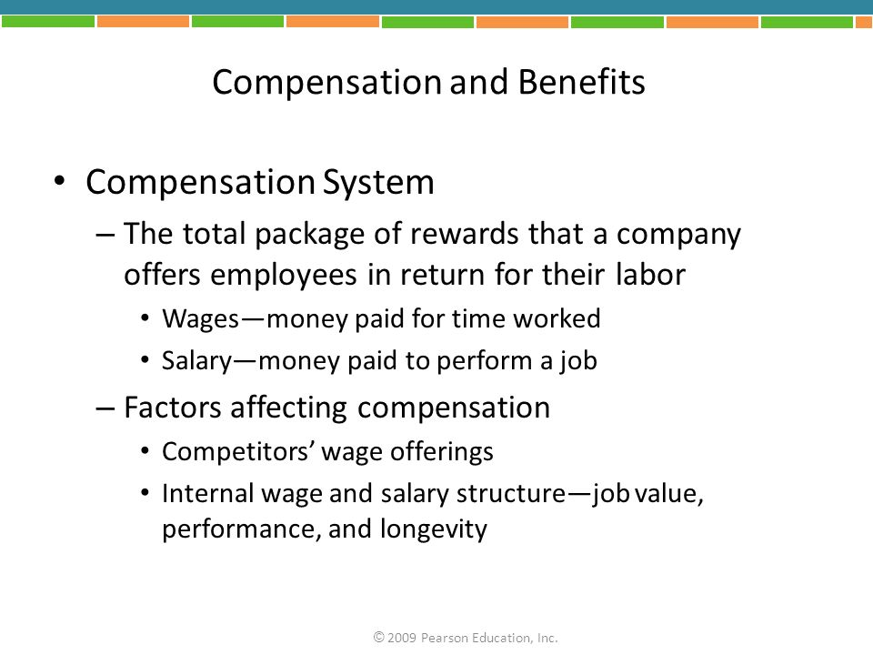Compensation and Benefits Compensation System – The total package of rewards that a company offers employees in return for their labor Wagesmoney paid for time worked Salarymoney paid to perform a job – Factors affecting compensation Competitors wage offerings Internal wage and salary structurejob value, performance, and longevity © 2009 Pearson Education, Inc.
