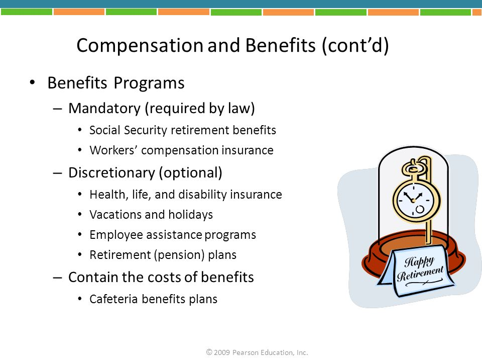 Compensation and Benefits (contd) Benefits Programs – Mandatory (required by law) Social Security retirement benefits Workers compensation insurance –