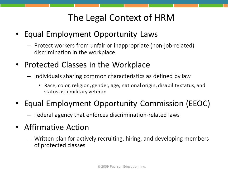 The Legal Context of HRM Equal Employment Opportunity Laws – Protect workers from unfair or inappropriate (non-job-related) discrimination in the workplace Protected Classes in the Workplace – Individuals sharing common characteristics as defined by law Race, color, religion, gender, age, national origin, disability status, and status as a military veteran Equal Employment Opportunity Commission (EEOC) – Federal agency that enforces discrimination-related laws Affirmative Action – Written plan for actively recruiting, hiring, and developing members of protected classes © 2009 Pearson Education, Inc.