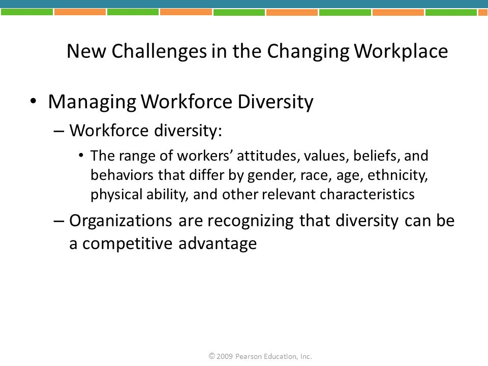 New Challenges in the Changing Workplace Managing Workforce Diversity – Workforce diversity: The range of workers attitudes, values, beliefs, and behaviors that differ by gender, race, age, ethnicity, physical ability, and other relevant characteristics – Organizations are recognizing that diversity can be a competitive advantage © 2009 Pearson Education, Inc.