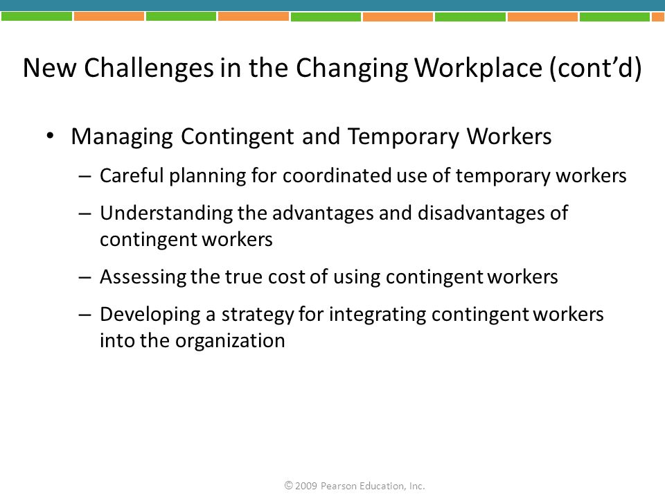New Challenges in the Changing Workplace (contd) Managing Contingent and Temporary Workers – Careful planning for coordinated use of temporary workers – Understanding the advantages and disadvantages of contingent workers – Assessing the true cost of using contingent workers – Developing a strategy for integrating contingent workers into the organization © 2009 Pearson Education, Inc.