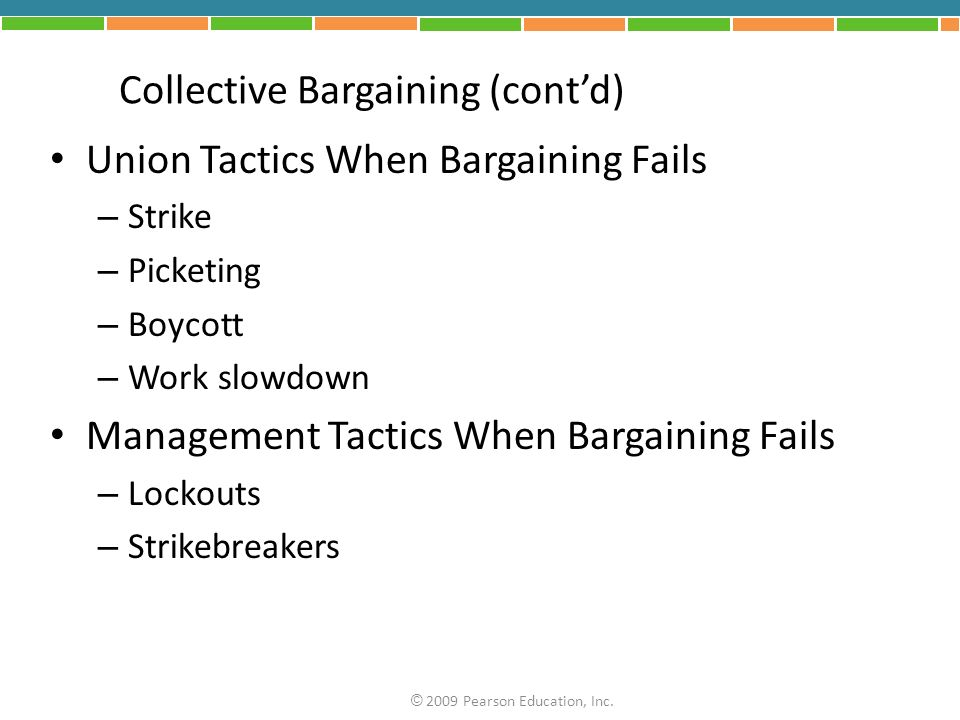 Collective Bargaining (contd) Union Tactics When Bargaining Fails – Strike – Picketing – Boycott – Work slowdown Management Tactics When Bargaining Fails – Lockouts – Strikebreakers © 2009 Pearson Education, Inc.