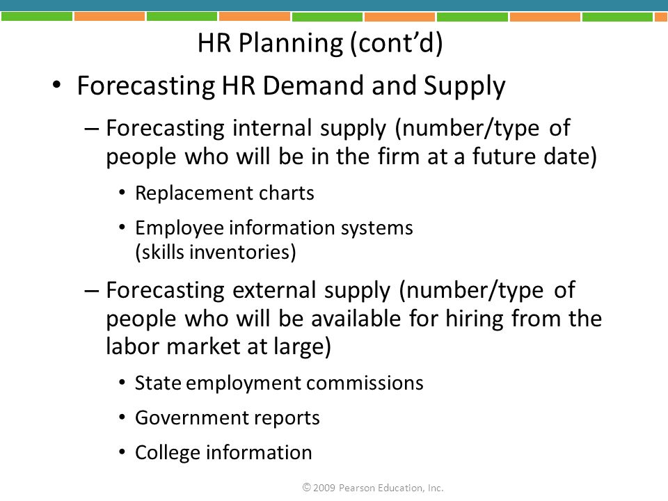 HR Planning (contd) Forecasting HR Demand and Supply – Forecasting internal supply (number/type of people who will be in the firm at a future date) Replacement charts Employee information systems (skills inventories) – Forecasting external supply (number/type of people who will be available for hiring from the labor market at large) State employment commissions Government reports College information © 2009 Pearson Education, Inc.