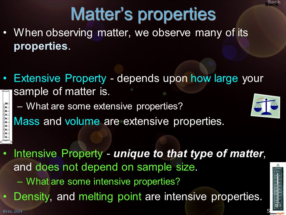 Back Bires, 2004 Slide 2 Matters properties When observing matter, we observe many of its properties. Extensive Property - depends upon how large your