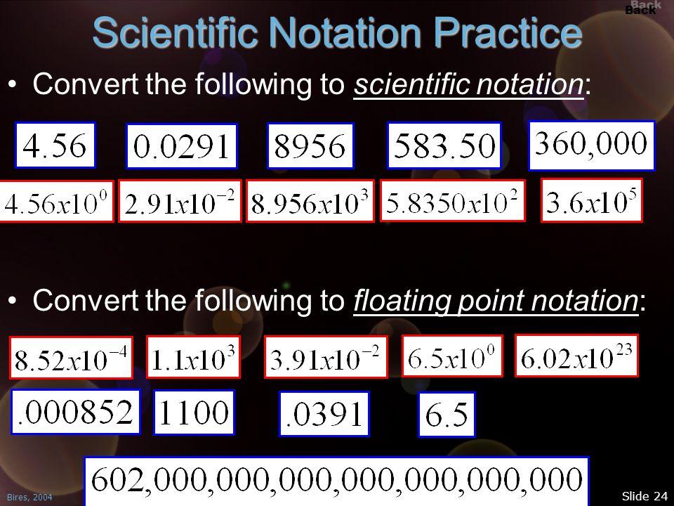 Back Bires, 2004 Slide 24 Scientific Notation Practice Convert the following to scientific notation: Convert the following to floating point notation: