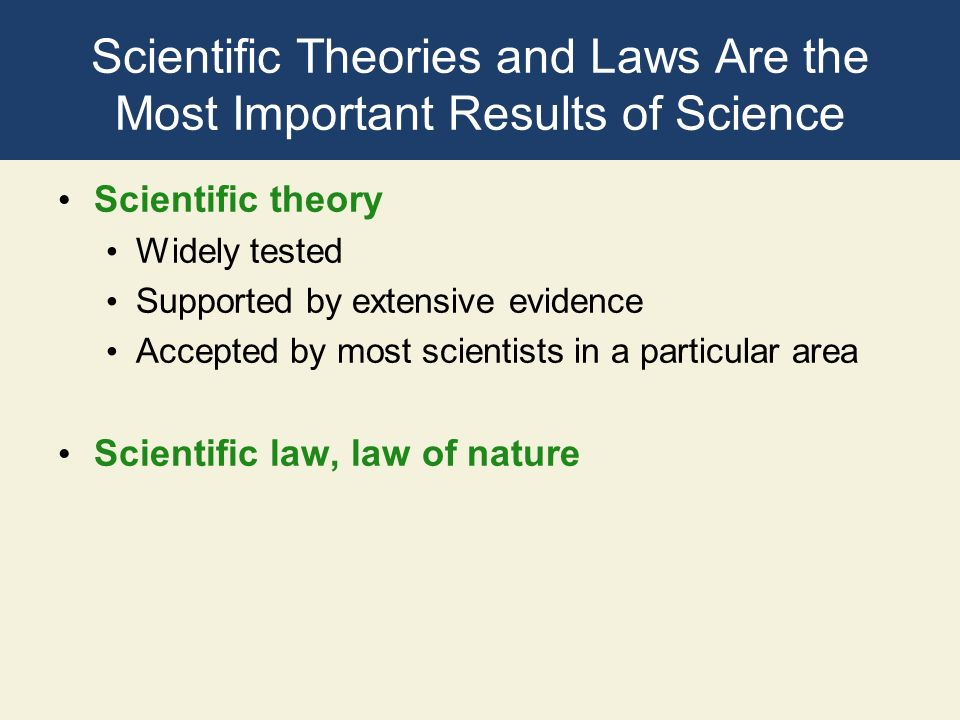 Scientific Theories and Laws Are the Most Important Results of Science Scientific theory Widely tested Supported by extensive evidence Accepted by mos