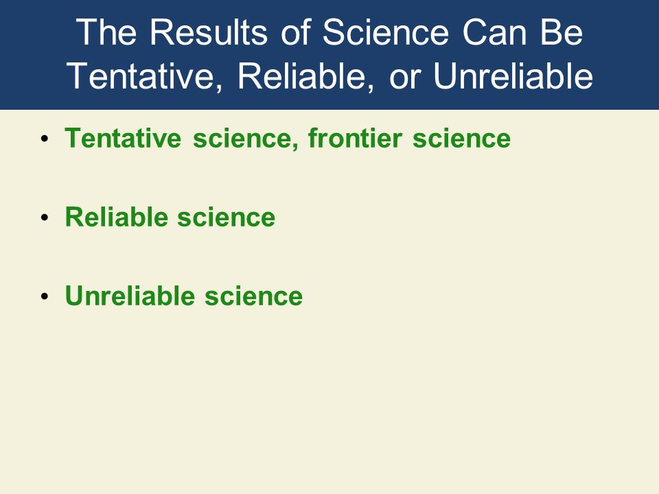 The Results of Science Can Be Tentative, Reliable, or Unreliable Tentative science, frontier science Reliable science Unreliable science