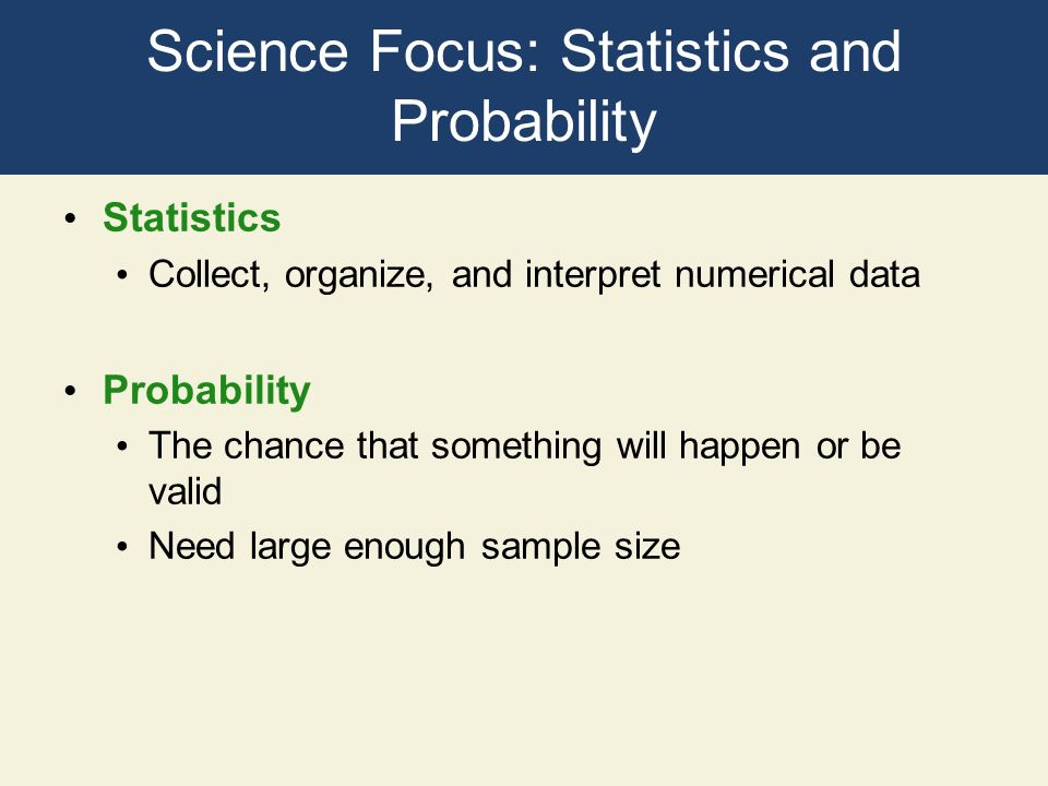 Science Focus: Statistics and Probability Statistics Collect, organize, and interpret numerical data Probability The chance that something will happen
