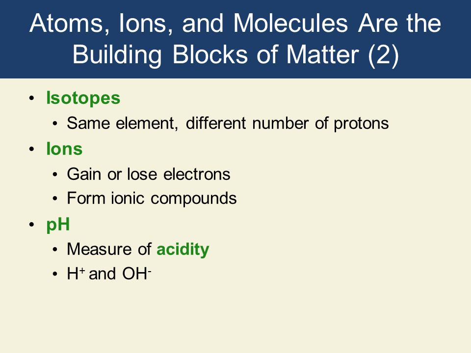 Atoms, Ions, and Molecules Are the Building Blocks of Matter (2) Isotopes Same element, different number of protons Ions Gain or lose electrons Form i