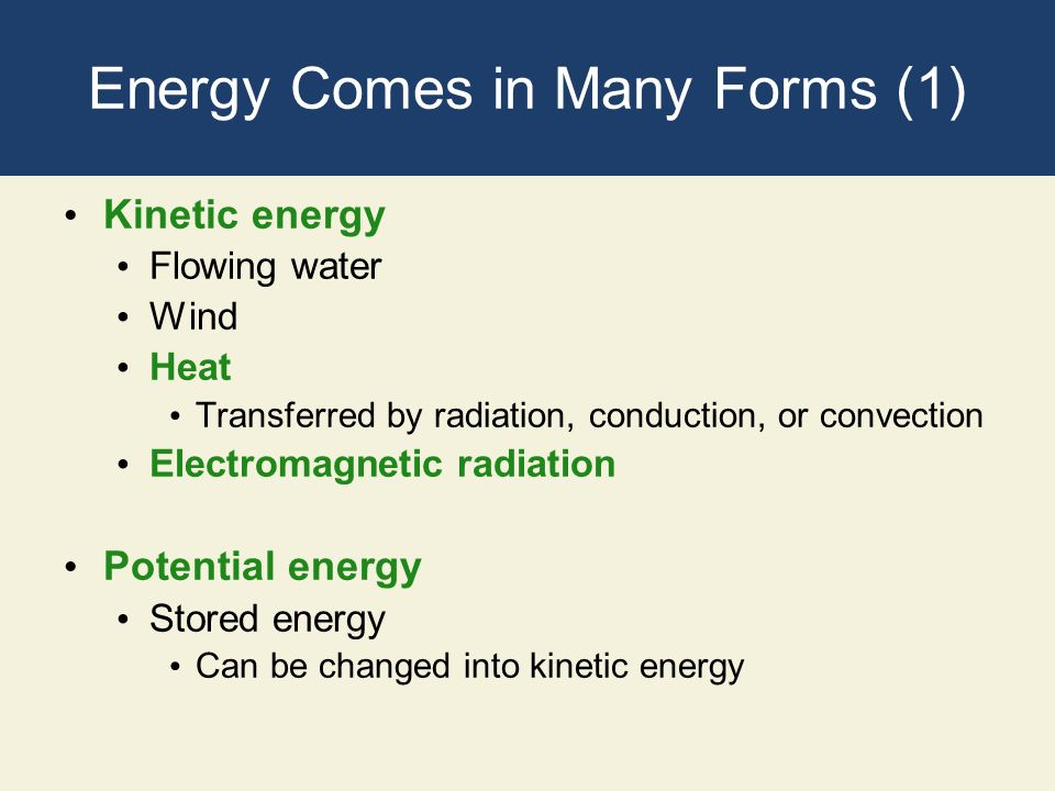 Energy Comes in Many Forms (1) Kinetic energy Flowing water Wind Heat Transferred by radiation, conduction, or convection Electromagnetic radiation Po