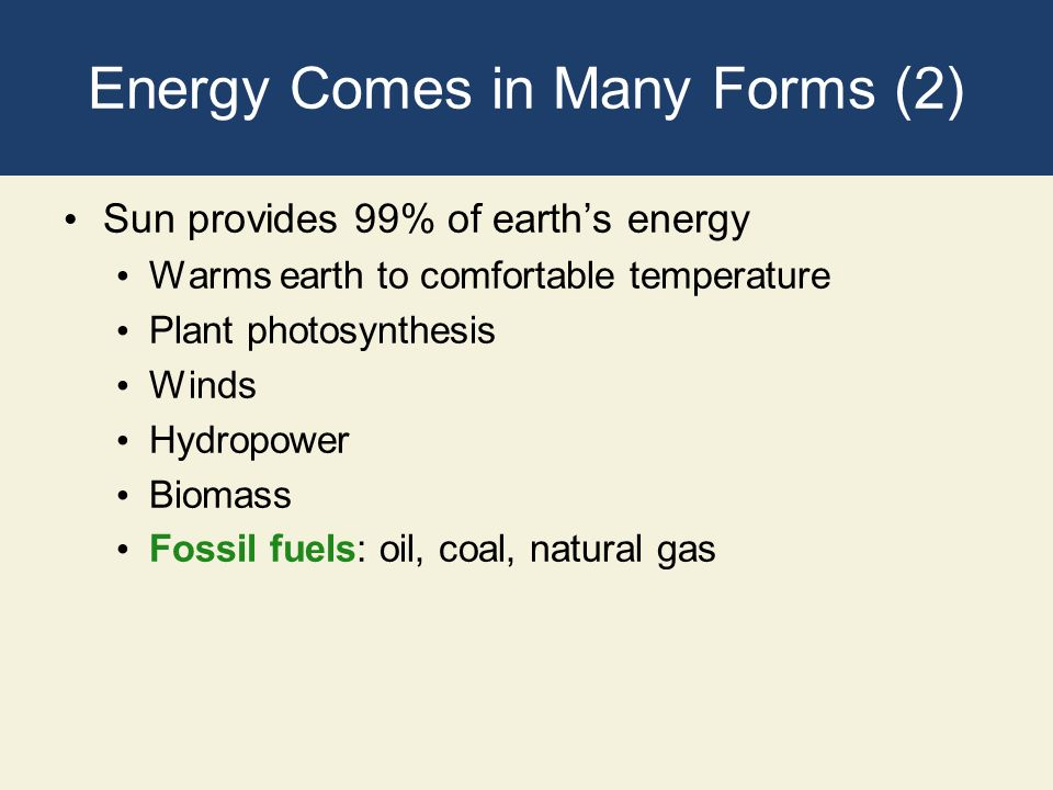 Energy Comes in Many Forms (2) Sun provides 99% of earths energy Warms earth to comfortable temperature Plant photosynthesis Winds Hydropower Biomass