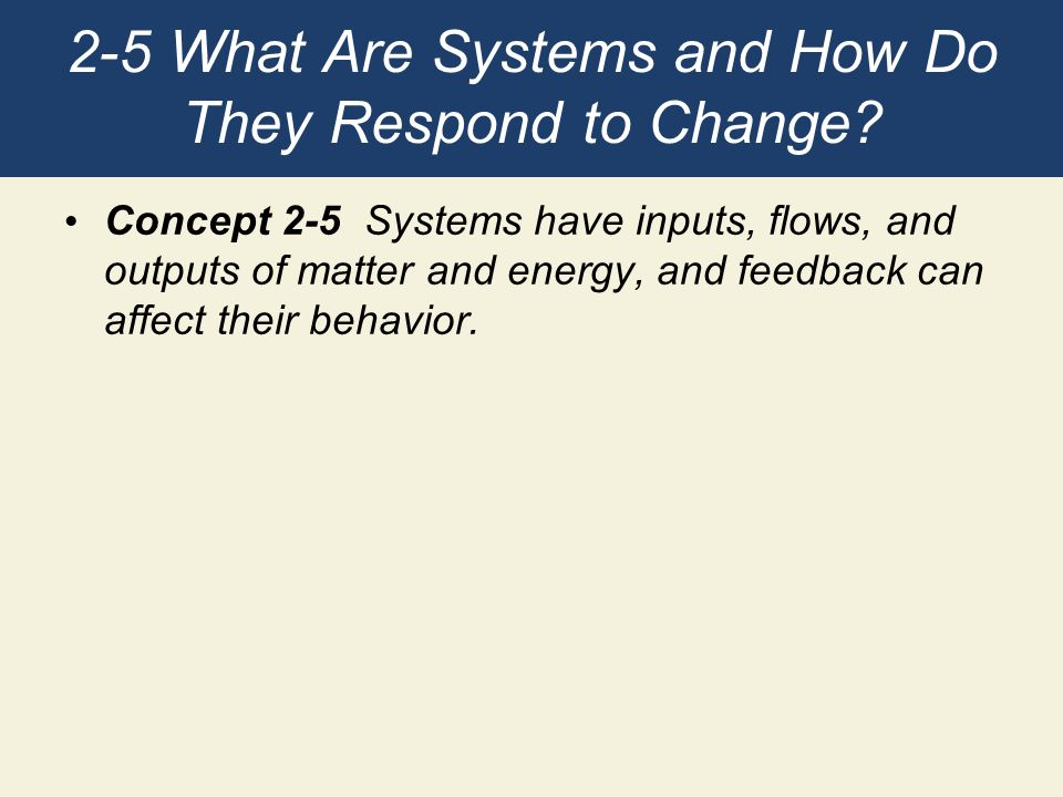 2-5 What Are Systems and How Do They Respond to Change? Concept 2-5 Systems have inputs, flows, and outputs of matter and energy, and feedback can aff