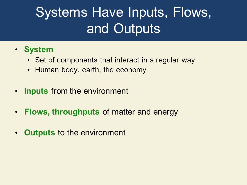 Systems Have Inputs, Flows, and Outputs System Set of components that interact in a regular way Human body, earth, the economy Inputs from the environ