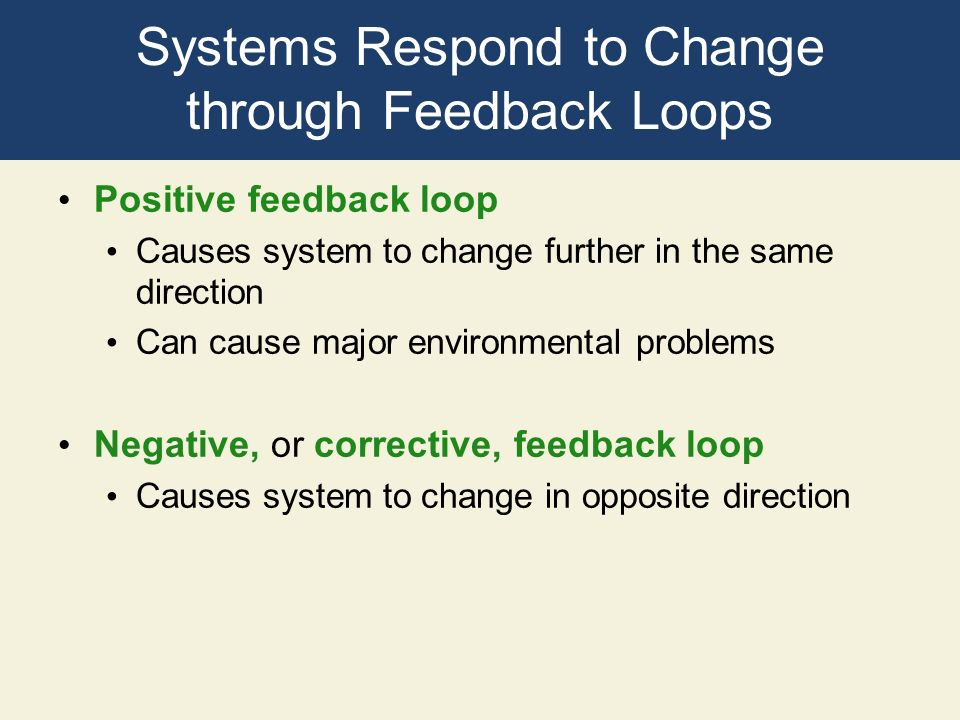 Systems Respond to Change through Feedback Loops Positive feedback loop Causes system to change further in the same direction Can cause major environm