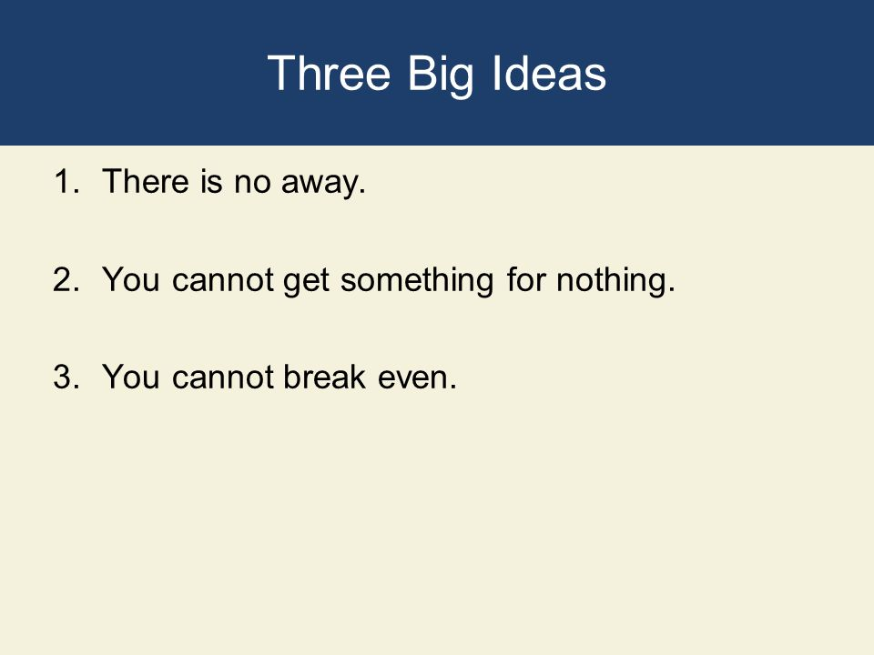 Three Big Ideas 1.There is no away. 2.You cannot get something for nothing. 3.You cannot break even.