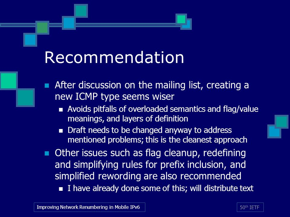 Improving Network Renumbering in Mobile IPv6 50 th IETF Recommendation After discussion on the mailing list, creating a new ICMP type seems wiser Avoids pitfalls of overloaded semantics and flag/value meanings, and layers of definition Draft needs to be changed anyway to address mentioned problems; this is the cleanest approach Other issues such as flag cleanup, redefining and simplifying rules for prefix inclusion, and simplified rewording are also recommended I have already done some of this; will distribute text