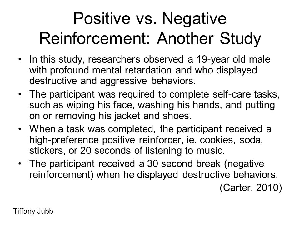 Positive vs. Negative Reinforcement: Another Study In this study, researchers observed a 19-year old male with profound mental retardation and who dis
