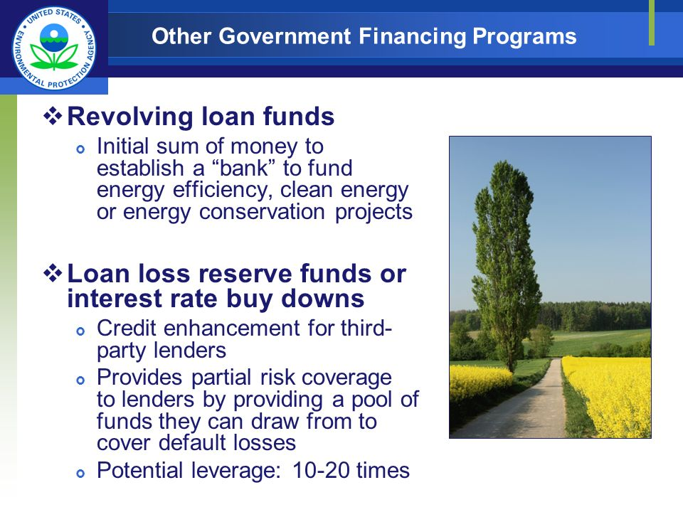 Other Government Financing Programs Revolving loan funds Initial sum of money to establish a bank to fund energy efficiency, clean energy or energy conservation projects Loan loss reserve funds or interest rate buy downs Credit enhancement for third- party lenders Provides partial risk coverage to lenders by providing a pool of funds they can draw from to cover default losses Potential leverage: 10-20 times